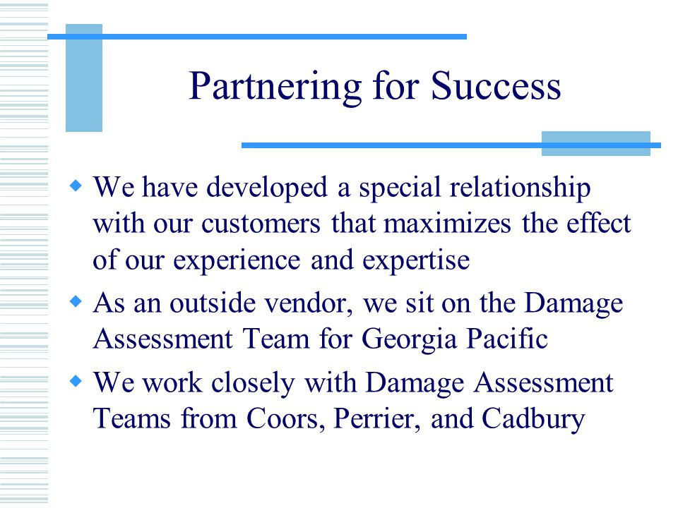 Partnering for Success  We have developed a special relationship with our customers that maximizes the effect of our experience and expertise  As an outside vendor, we sit on the Damage Assessment Team for Georgia Pacific  We work closely with Damage Assessment Teams from Coors, Perrier, and Cadbury