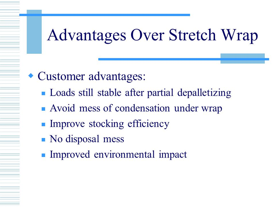 Advantages Over Stretch Wrap  Customer advantages: Loads still stable after partial depalletizing Avoid mess of condensation under wrap Improve stocking efficiency No disposal mess Improved environmental impact