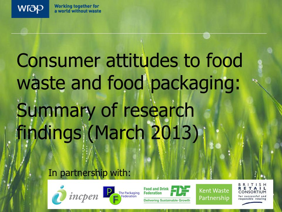 Consumer attitudes to food waste and food packaging: Summary of research findings (March 2013) In partnership with: