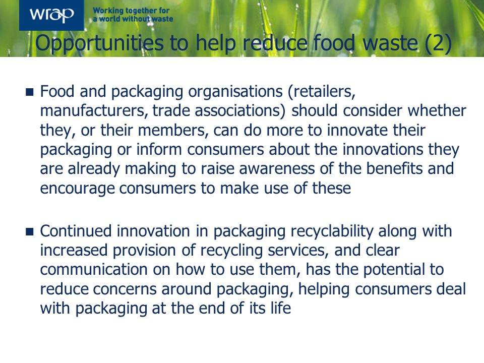 Opportunities to help reduce food waste (2) Food and packaging organisations (retailers, manufacturers, trade associations) should consider whether they, or their members, can do more to innovate their packaging or inform consumers about the innovations they are already making to raise awareness of the benefits and encourage consumers to make use of these Continued innovation in packaging recyclability along with increased provision of recycling services, and clear communication on how to use them, has the potential to reduce concerns around packaging, helping consumers deal with packaging at the end of its life