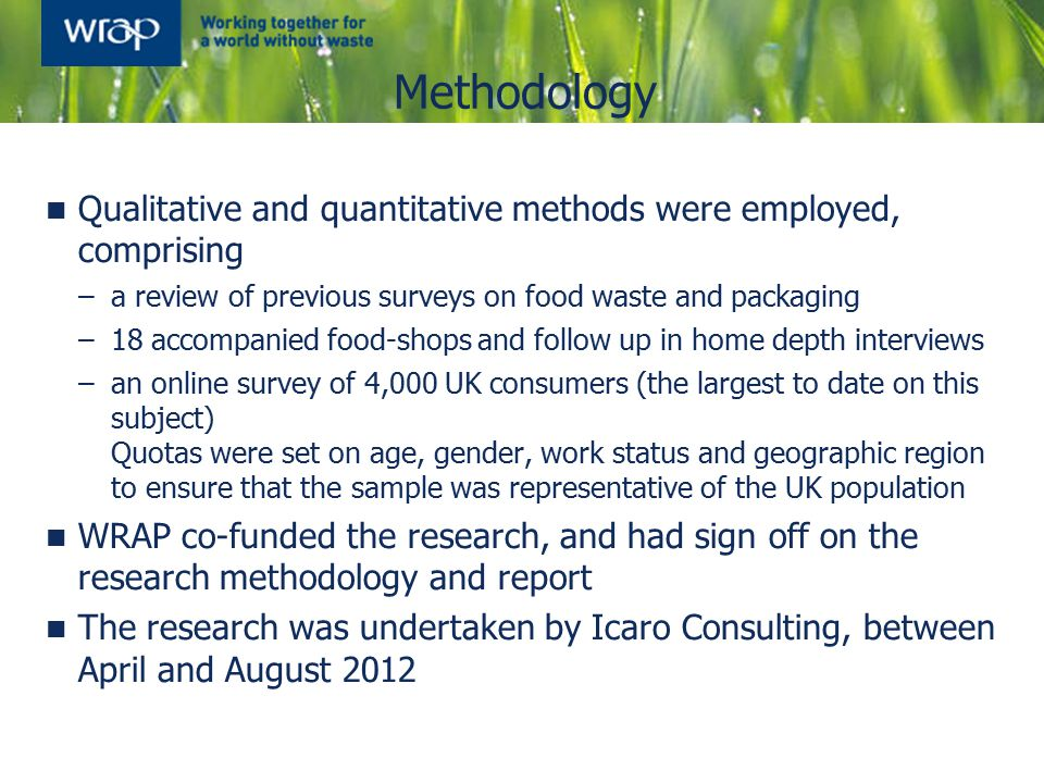 Qualitative and quantitative methods were employed, comprising –a review of previous surveys on food waste and packaging –18 accompanied food-shops and follow up in home depth interviews –an online survey of 4,000 UK consumers (the largest to date on this subject) Quotas were set on age, gender, work status and geographic region to ensure that the sample was representative of the UK population WRAP co-funded the research, and had sign off on the research methodology and report The research was undertaken by Icaro Consulting, between April and August 2012