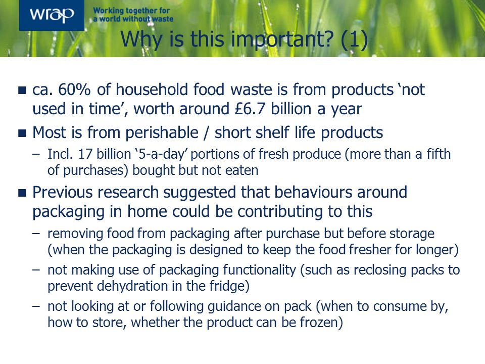 Food waste vs packaging Concern about packaging does not appear to be compromising action on food waste reduction Unlike previous surveys, that suggested packaging may be a far more pressing issue for consumers than food waste, this research finds that, when prompted, they consider both issues to be 'equally problematic' and do not have a fixed opinion as to which is 'worse' However, consumers appear comfortable holding both views at the same time, and those most concerned about packaging are indeed also those most concerned about food waste Concern about food waste increases in response to more information, whilst concern about packaging reduces in response to more information