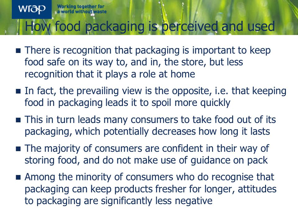 How food packaging is perceived and used There is recognition that packaging is important to keep food safe on its way to, and in, the store, but less
