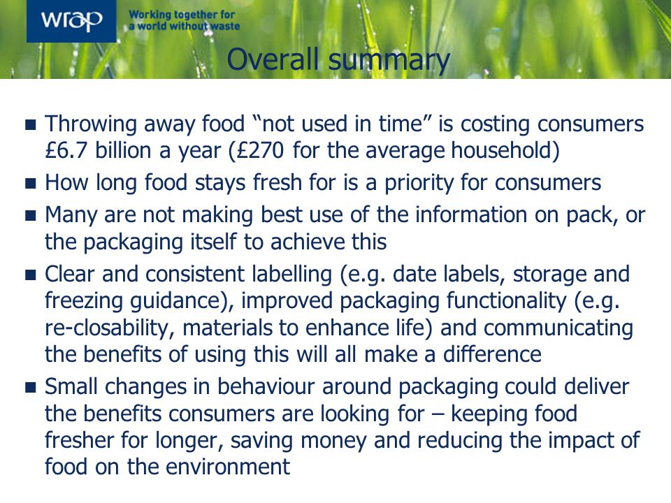 Needs and attitudes depend on context How long food lasts for, freshness and quality are priorities for consumers (in addition to price) In a shopping context, packaging is a low priority, but plays a supporting and practical role in product choice When prompted, consumers are concerned about the environmental impact of packaging, but this is matched by concerns about the impact of food waste Concern about packaging does not appear to be compromising action on food waste reduction Those most concerned about packaging are indeed also those most concerned about food waste