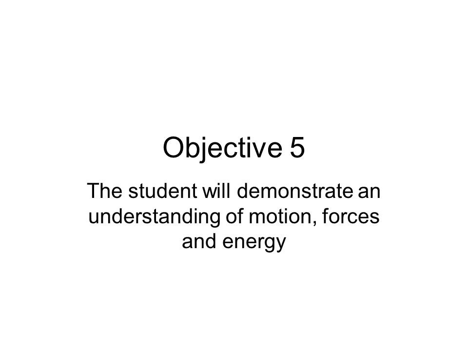 Objective 5 The student will demonstrate an understanding of motion, forces and energy