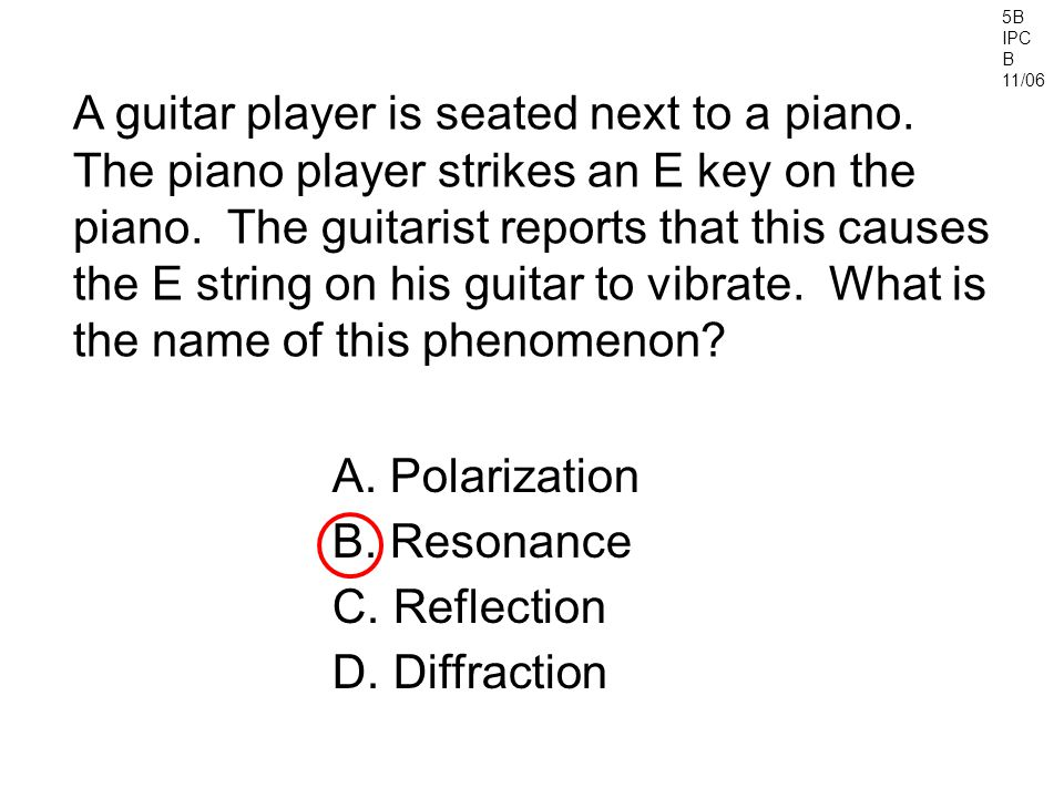 5B IPC B 11/06 A guitar player is seated next to a piano. The piano player strikes an E key on the piano. The guitarist reports that this causes the E