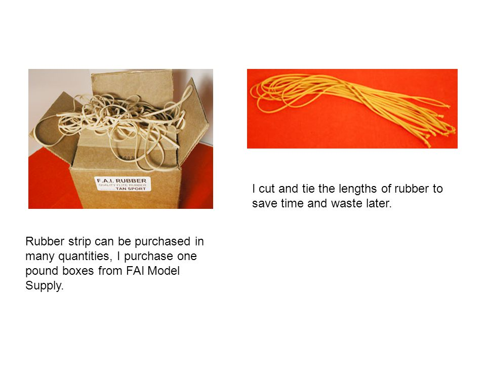 Rubber strip can be purchased in many quantities, I purchase one pound boxes from FAI Model Supply. I cut and tie the lengths of rubber to save time a