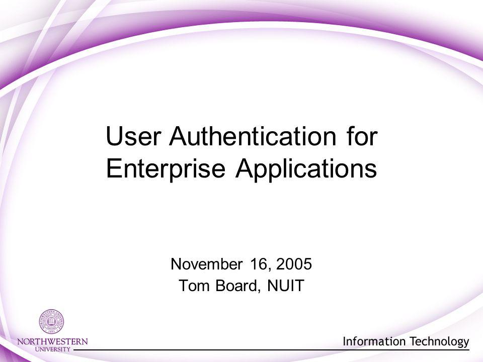 User Authentication for Enterprise Applications November 16, 2005 Tom Board, NUIT