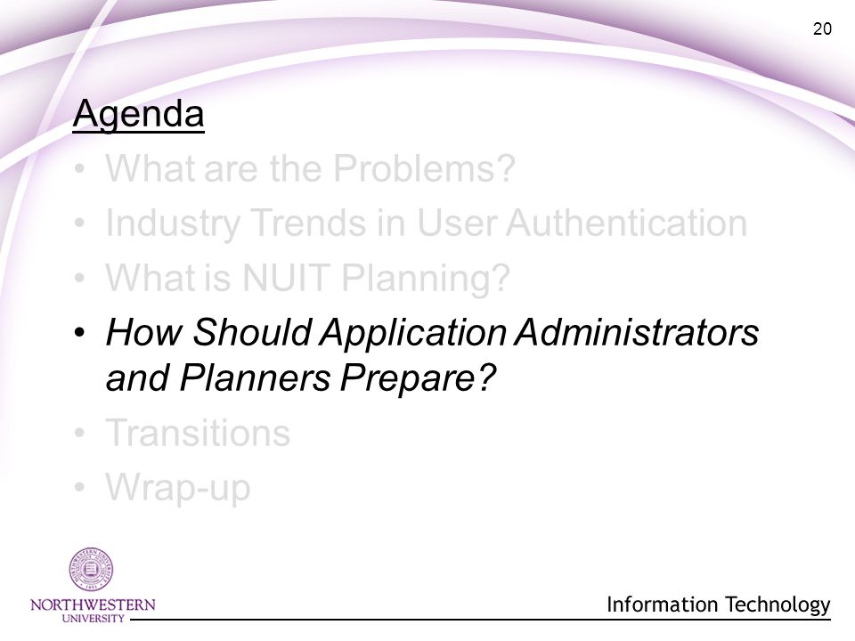20 Agenda What are the Problems. Industry Trends in User Authentication What is NUIT Planning.