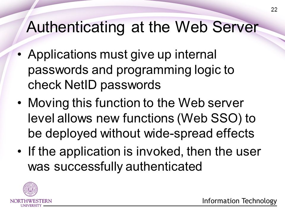 22 Authenticating at the Web Server Applications must give up internal passwords and programming logic to check NetID passwords Moving this function to the Web server level allows new functions (Web SSO) to be deployed without wide-spread effects If the application is invoked, then the user was successfully authenticated