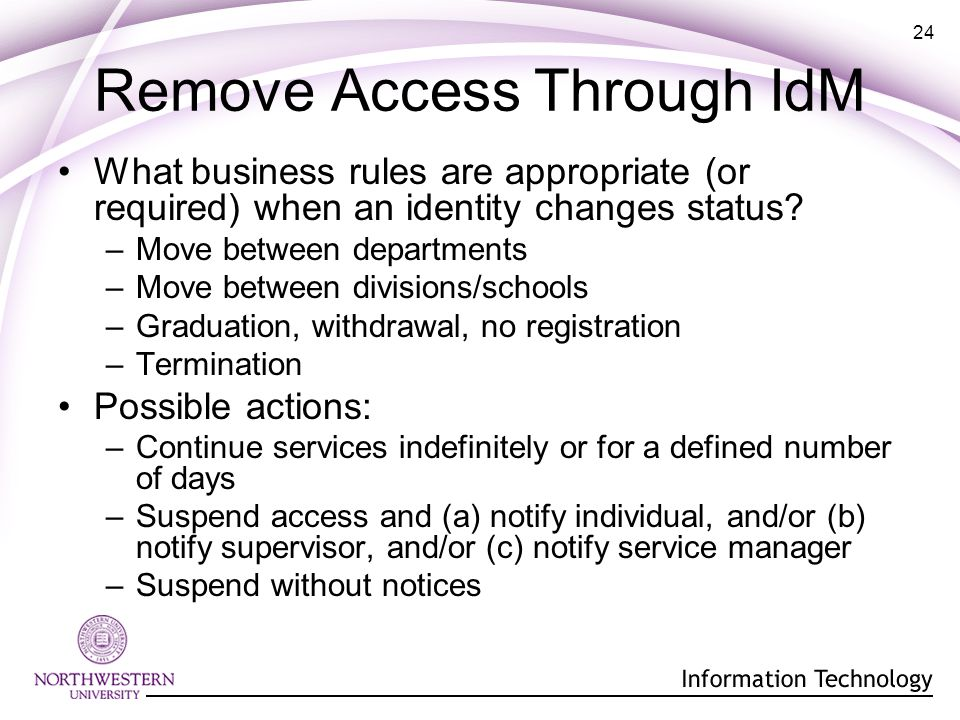 24 Remove Access Through IdM What business rules are appropriate (or required) when an identity changes status.