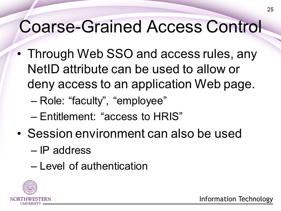 25 Coarse-Grained Access Control Through Web SSO and access rules, any NetID attribute can be used to allow or deny access to an application Web page.