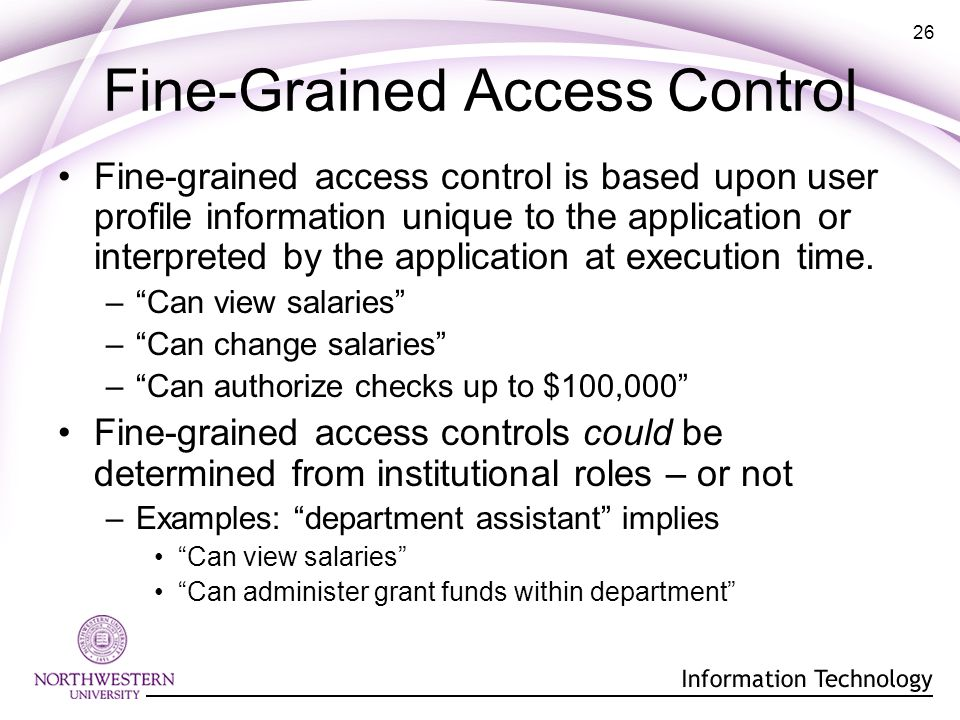 26 Fine-Grained Access Control Fine-grained access control is based upon user profile information unique to the application or interpreted by the application at execution time.