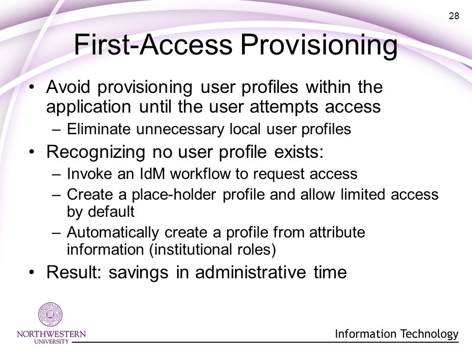 28 First-Access Provisioning Avoid provisioning user profiles within the application until the user attempts access –Eliminate unnecessary local user profiles Recognizing no user profile exists: –Invoke an IdM workflow to request access –Create a place-holder profile and allow limited access by default –Automatically create a profile from attribute information (institutional roles) Result: savings in administrative time