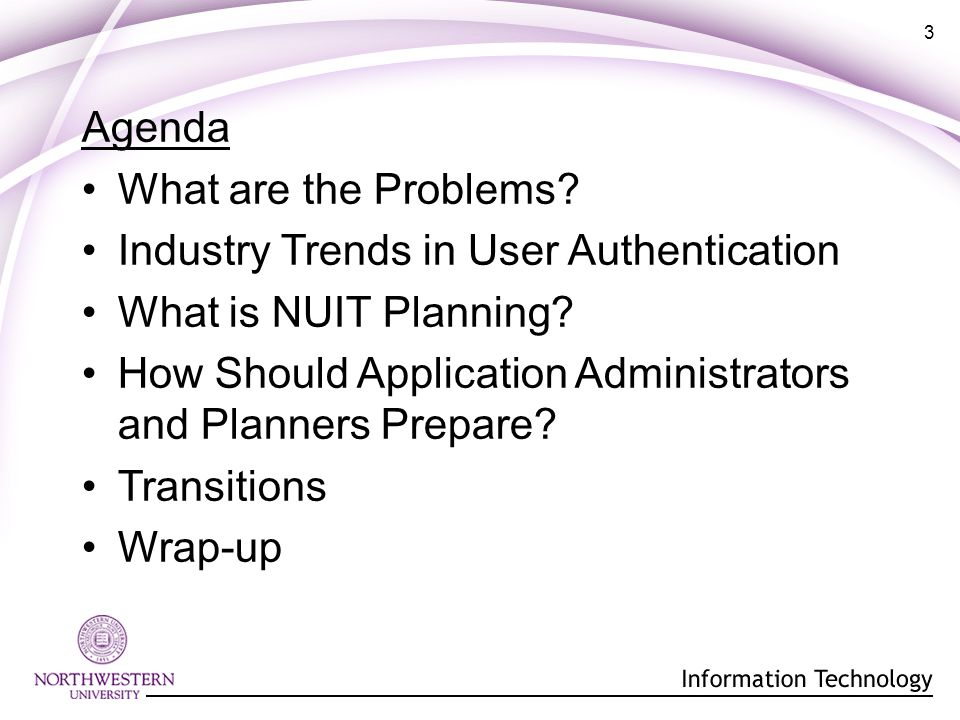 3 Agenda What are the Problems. Industry Trends in User Authentication What is NUIT Planning.