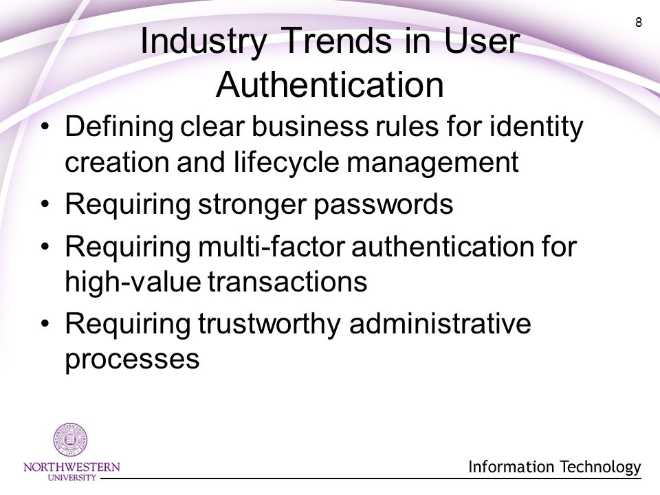 8 Industry Trends in User Authentication Defining clear business rules for identity creation and lifecycle management Requiring stronger passwords Requiring multi-factor authentication for high-value transactions Requiring trustworthy administrative processes
