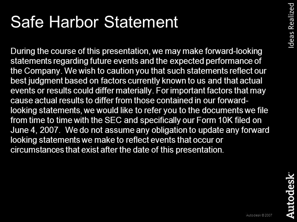 Autodesk © 2007 Safe Harbor Statement During the course of this presentation, we may make forward-looking statements regarding future events and the expected performance of the Company.
