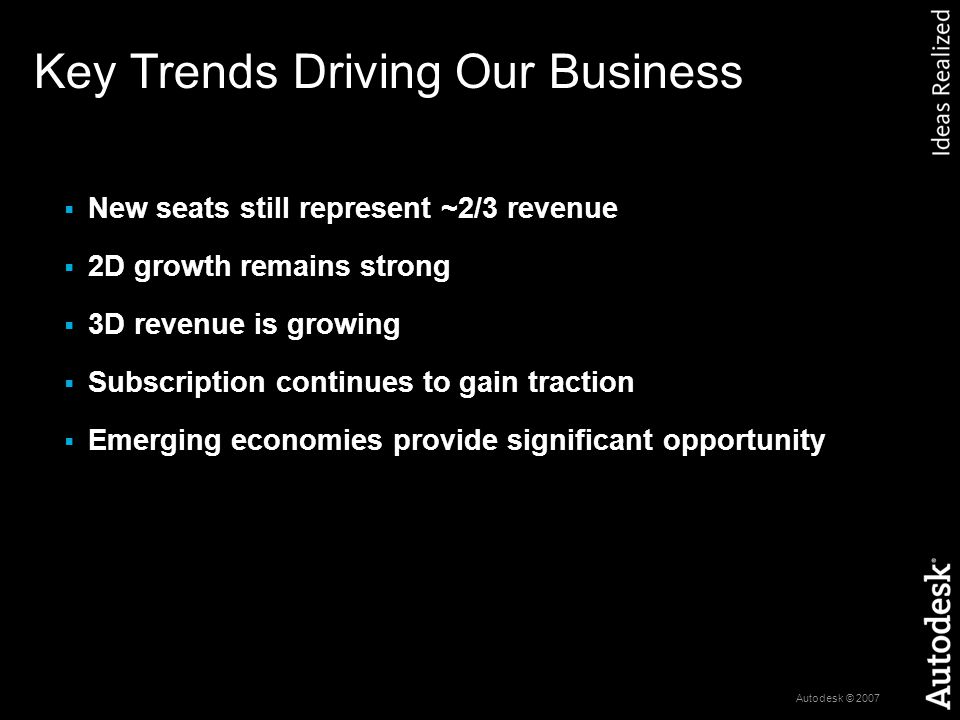 Autodesk © 2007 Key Trends Driving Our Business  New seats still represent ~2/3 revenue  2D growth remains strong  3D revenue is growing  Subscription continues to gain traction  Emerging economies provide significant opportunity