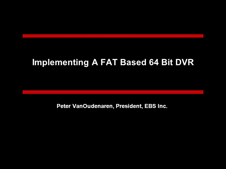 Implementing A FAT Based 64 Bit DVR Peter VanOudenaren, President, EBS Inc.