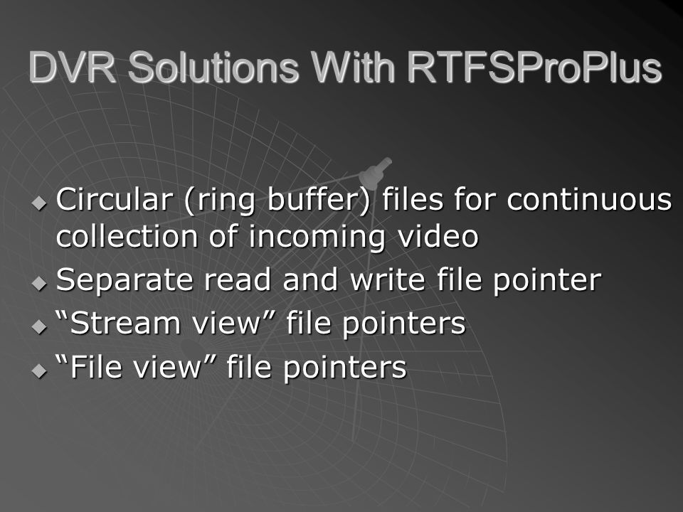 DVR Solutions With RTFSProPlus  Circular (ring buffer) files for continuous collection of incoming video  Separate read and write file pointer  Stream view file pointers  File view file pointers