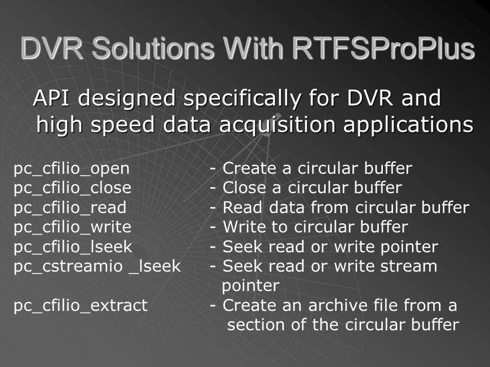 DVR Solutions With RTFSProPlus API designed specifically for DVR and high speed data acquisition applications API designed specifically for DVR and high speed data acquisition applications pc_cfilio_open - Create a circular buffer pc_cfilio_close- Close a circular buffer pc_cfilio_read- Read data from circular buffer pc_cfilio_write- Write to circular buffer pc_cfilio_lseek- Seek read or write pointer pc_cstreamio _lseek- Seek read or write stream pointer pc_cfilio_extract- Create an archive file from a section of the circular buffer