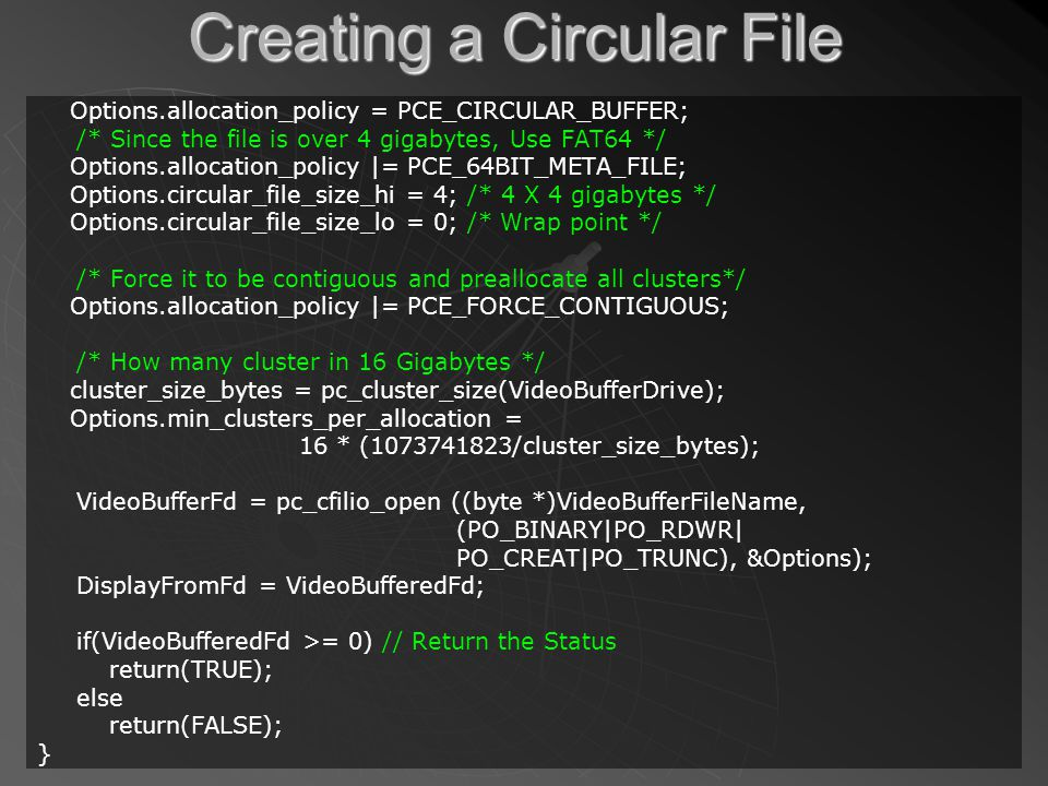 Creating a Circular File Options.allocation_policy = PCE_CIRCULAR_BUFFER; /* Since the file is over 4 gigabytes, Use FAT64 */ Options.allocation_policy |= PCE_64BIT_META_FILE; Options.circular_file_size_hi = 4; /* 4 X 4 gigabytes */ Options.circular_file_size_lo = 0; /* Wrap point */ /* Force it to be contiguous and preallocate all clusters*/ Options.allocation_policy |= PCE_FORCE_CONTIGUOUS; /* How many cluster in 16 Gigabytes */ cluster_size_bytes = pc_cluster_size(VideoBufferDrive); Options.min_clusters_per_allocation = 16 * (1073741823/cluster_size_bytes); VideoBufferFd = pc_cfilio_open ((byte *)VideoBufferFileName, (PO_BINARY|PO_RDWR| PO_CREAT|PO_TRUNC), &Options); DisplayFromFd = VideoBufferedFd; if(VideoBufferedFd >= 0) // Return the Status return(TRUE); else return(FALSE); }