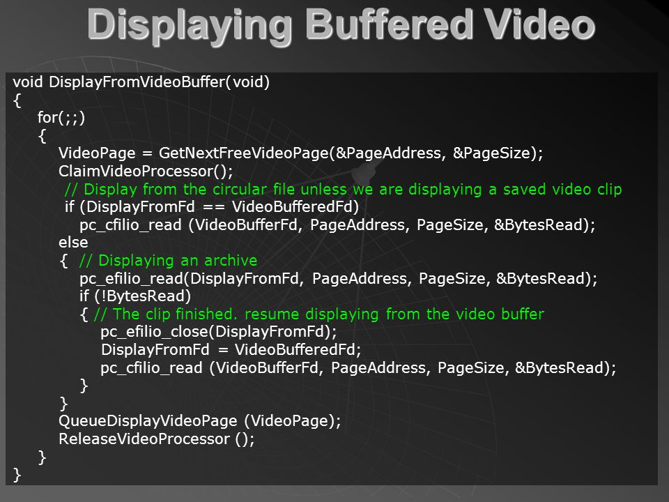 Displaying Buffered Video void DisplayFromVideoBuffer(void) { for(;;) { VideoPage = GetNextFreeVideoPage(&PageAddress, &PageSize); ClaimVideoProcessor(); // Display from the circular file unless we are displaying a saved video clip if (DisplayFromFd == VideoBufferedFd) pc_cfilio_read (VideoBufferFd, PageAddress, PageSize, &BytesRead); else { // Displaying an archive pc_efilio_read(DisplayFromFd, PageAddress, PageSize, &BytesRead); if (!BytesRead) { // The clip finished.