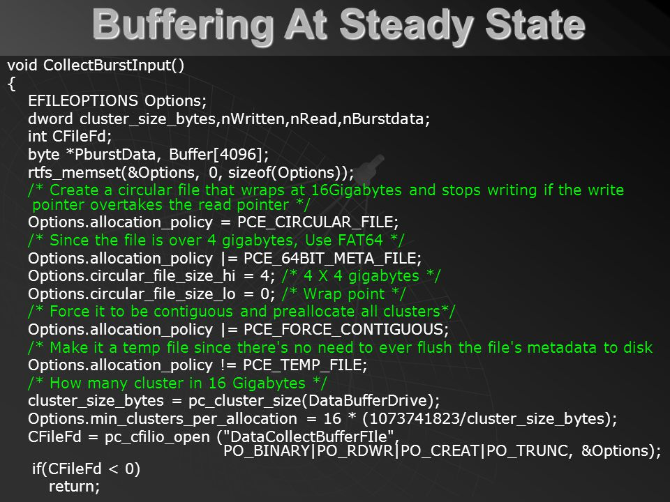 Buffering At Steady State void CollectBurstInput() { EFILEOPTIONS Options; dword cluster_size_bytes,nWritten,nRead,nBurstdata; int CFileFd; byte *PburstData, Buffer[4096]; rtfs_memset(&Options, 0, sizeof(Options)); /* Create a circular file that wraps at 16Gigabytes and stops writing if the write pointer overtakes the read pointer */ Options.allocation_policy = PCE_CIRCULAR_FILE; /* Since the file is over 4 gigabytes, Use FAT64 */ Options.allocation_policy |= PCE_64BIT_META_FILE; Options.circular_file_size_hi = 4; /* 4 X 4 gigabytes */ Options.circular_file_size_lo = 0; /* Wrap point */ /* Force it to be contiguous and preallocate all clusters*/ Options.allocation_policy |= PCE_FORCE_CONTIGUOUS; /* Make it a temp file since there s no need to ever flush the file s metadata to disk Options.allocation_policy != PCE_TEMP_FILE; /* How many cluster in 16 Gigabytes */ cluster_size_bytes = pc_cluster_size(DataBufferDrive); Options.min_clusters_per_allocation = 16 * (1073741823/cluster_size_bytes); CFileFd = pc_cfilio_open ( DataCollectBufferFIle , PO_BINARY|PO_RDWR|PO_CREAT|PO_TRUNC, &Options); if(CFileFd < 0) return;