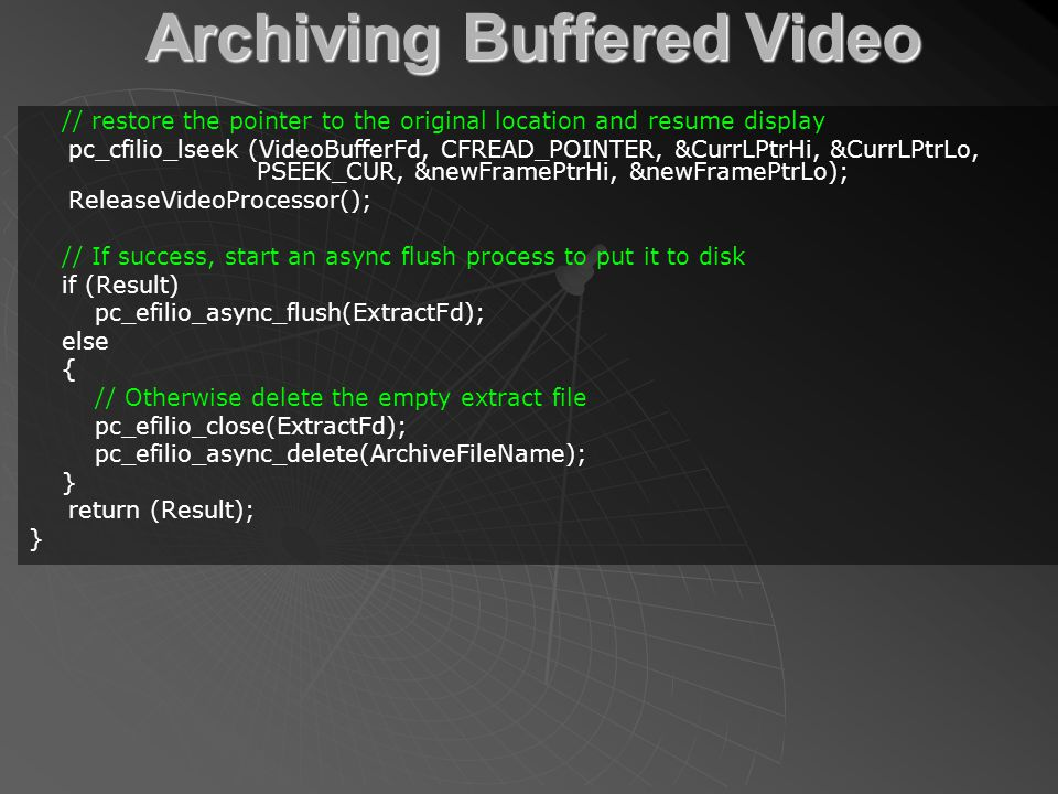 Archiving Buffered Video // restore the pointer to the original location and resume display pc_cfilio_lseek (VideoBufferFd, CFREAD_POINTER, &CurrLPtrHi, &CurrLPtrLo, PSEEK_CUR, &newFramePtrHi, &newFramePtrLo); ReleaseVideoProcessor(); // If success, start an async flush process to put it to disk if (Result) pc_efilio_async_flush(ExtractFd); else { // Otherwise delete the empty extract file pc_efilio_close(ExtractFd); pc_efilio_async_delete(ArchiveFileName); } return (Result); }