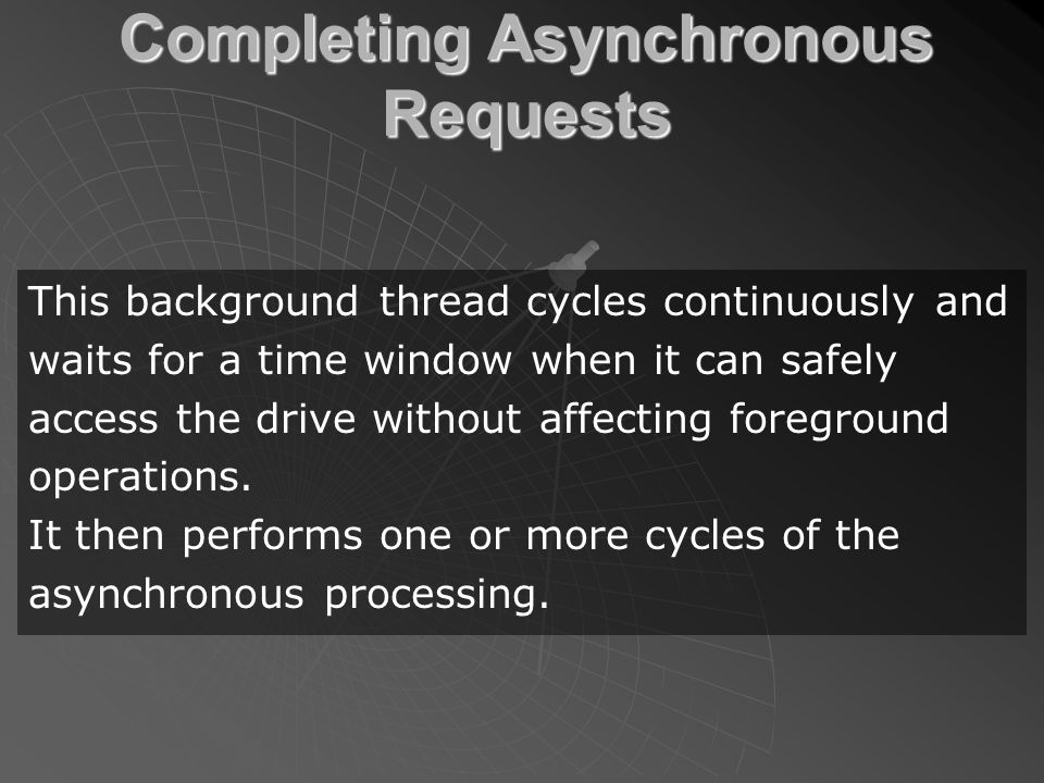 Completing Asynchronous Requests This background thread cycles continuously and waits for a time window when it can safely access the drive without affecting foreground operations.