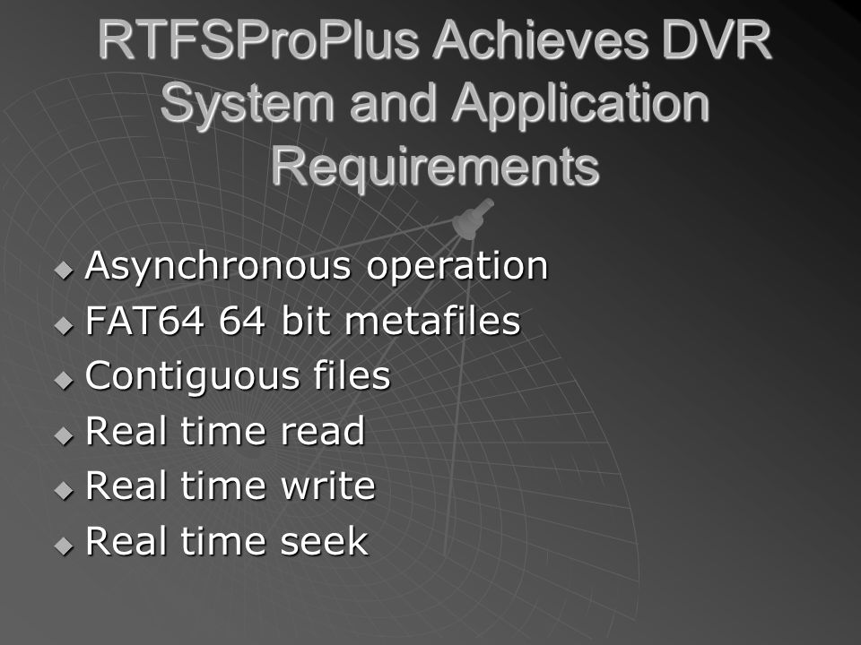 RTFSProPlus Achieves DVR System and Application Requirements  Asynchronous operation  FAT64 64 bit metafiles  Contiguous files  Real time read  Real time write  Real time seek