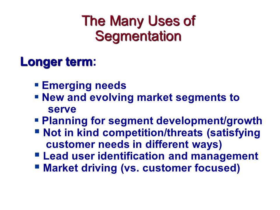 Longer term Longer term:  Emerging needs  New and evolving market segments to serve  Planning for segment development/growth  Not in kind competition/threats (satisfying customer needs in different ways)  Lead user identification and management  Market driving (vs.