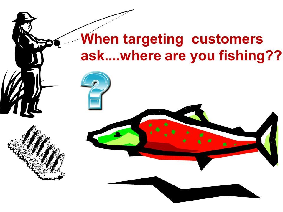 When targeting customers ask....where are you fishing