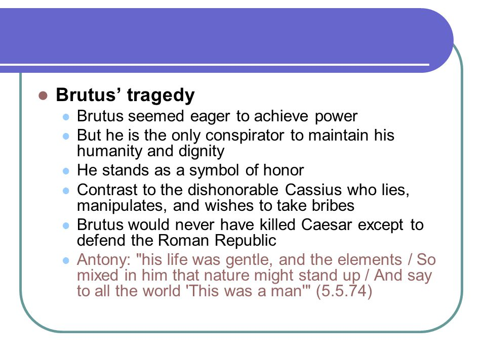 Brutus' tragedy Brutus seemed eager to achieve power But he is the only conspirator to maintain his humanity and dignity He stands as a symbol of honor Contrast to the dishonorable Cassius who lies, manipulates, and wishes to take bribes Brutus would never have killed Caesar except to defend the Roman Republic Antony: his life was gentle, and the elements / So mixed in him that nature might stand up / And say to all the world This was a man (5.5.74)