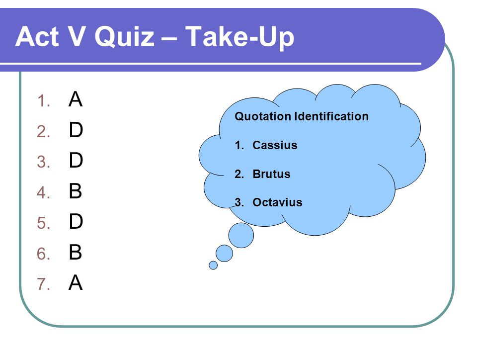Act V Quiz – Take-Up 1. A 2. D 3. D 4. B 5. D 6.