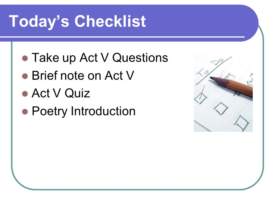 Today's Checklist Take up Act V Questions Brief note on Act V Act V Quiz Poetry Introduction
