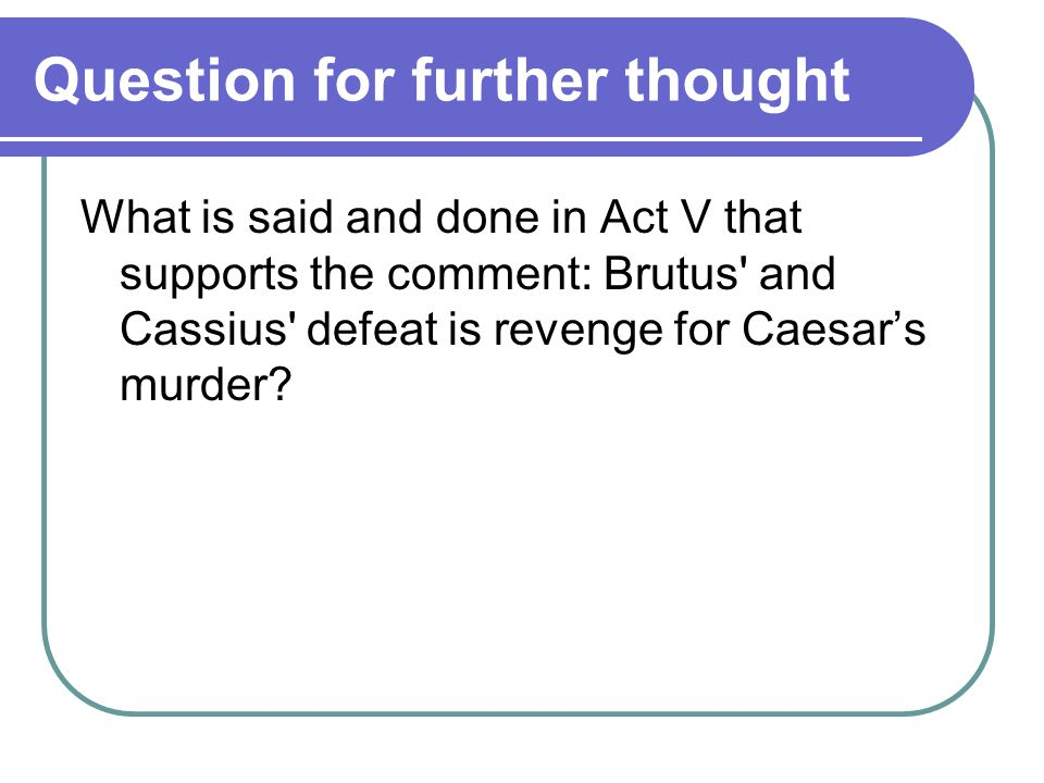 Question for further thought What is said and done in Act V that supports the comment: Brutus and Cassius defeat is revenge for Caesar's murder