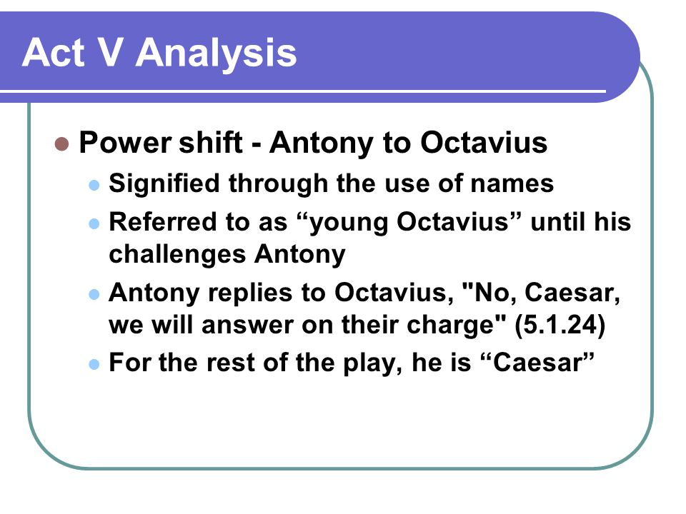 Act V Analysis Power shift - Antony to Octavius Signified through the use of names Referred to as young Octavius until his challenges Antony Antony replies to Octavius, No, Caesar, we will answer on their charge (5.1.24) For the rest of the play, he is Caesar