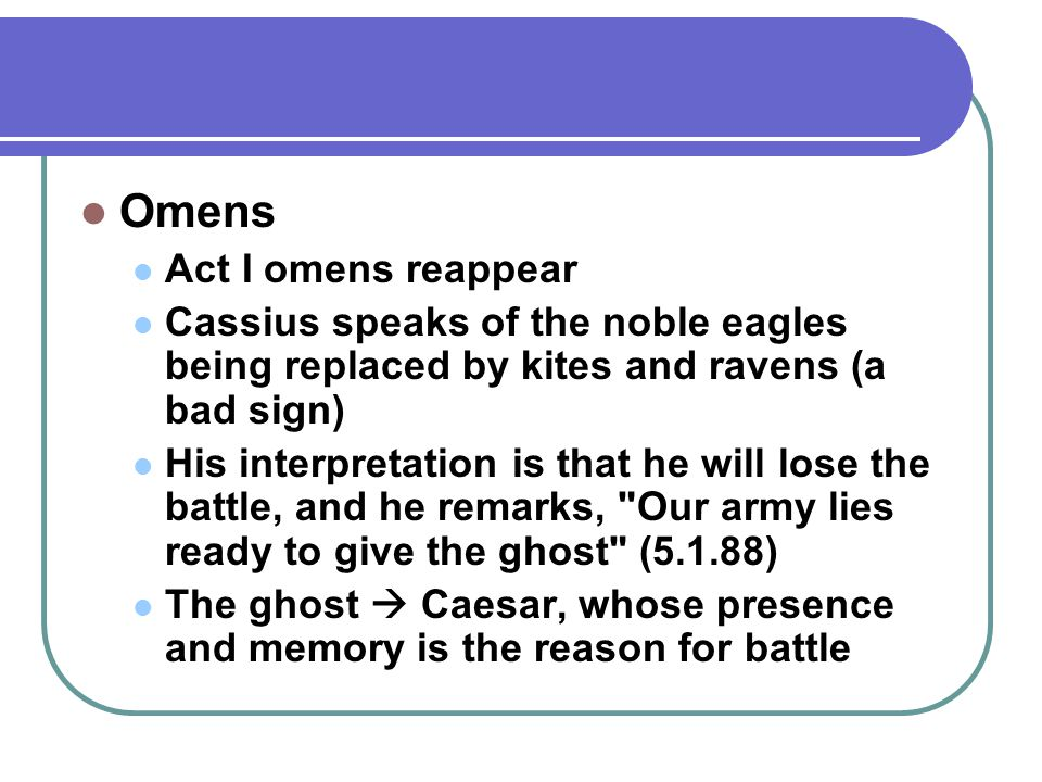 Omens Act I omens reappear Cassius speaks of the noble eagles being replaced by kites and ravens (a bad sign) His interpretation is that he will lose the battle, and he remarks, Our army lies ready to give the ghost (5.1.88) The ghost  Caesar, whose presence and memory is the reason for battle