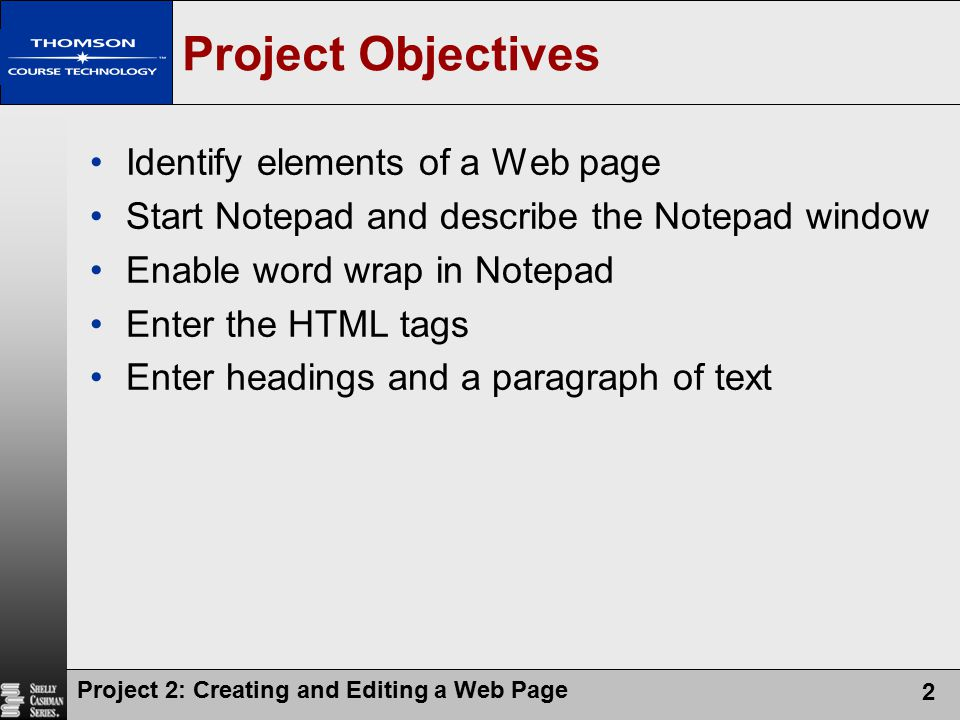Project 2: Creating and Editing a Web Page 3 Project Objectives Create an unordered, ordered, or definition list Save an HTML file Use a browser to view a Web page Activate Notepad Identify Web page image types and attributes