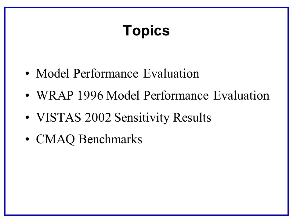 Topics Model Performance Evaluation WRAP 1996 Model Performance Evaluation VISTAS 2002 Sensitivity Results CMAQ Benchmarks