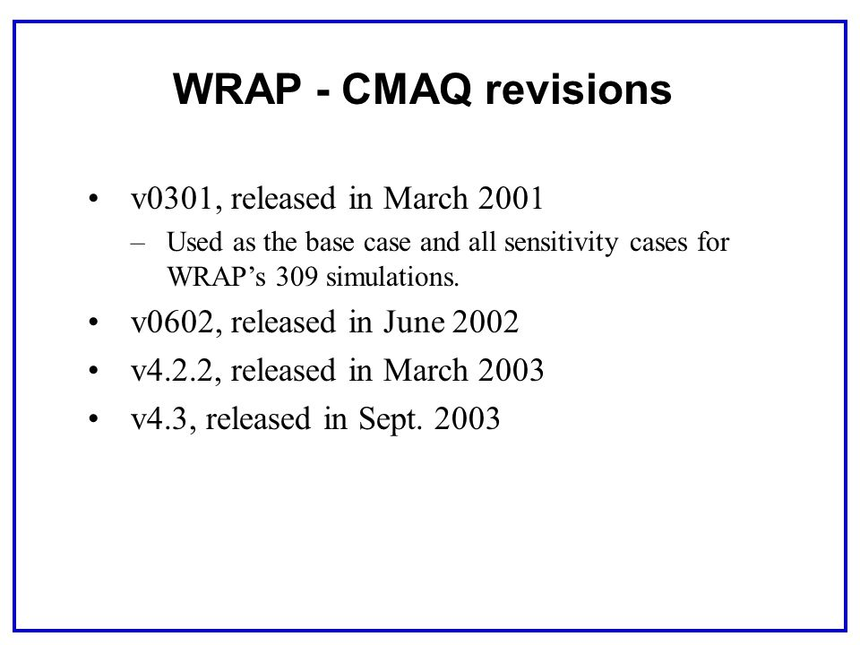 WRAP - CMAQ revisions v0301, released in March 2001 –Used as the base case and all sensitivity cases for WRAP's 309 simulations.