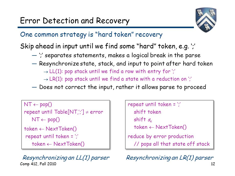 Comp 412, Fall 201012 One common strategy is hard token recovery Skip ahead in input until we find some hard token, e.g.