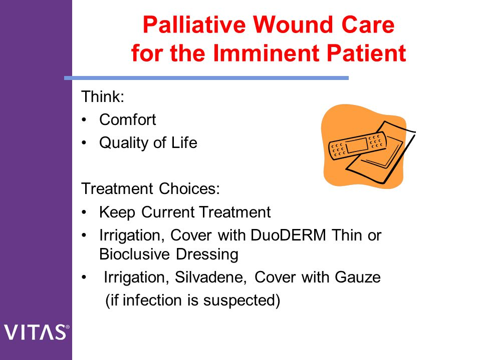 Palliative Wound Care for the Imminent Patient Think: Comfort Quality of Life Treatment Choices: Keep Current Treatment Irrigation, Cover with DuoDERM