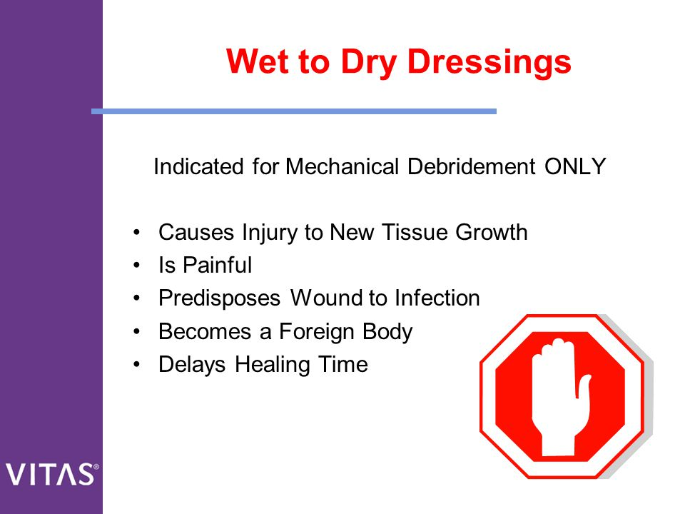 Wet to Dry Dressings Indicated for Mechanical Debridement ONLY Causes Injury to New Tissue Growth Is Painful Predisposes Wound to Infection Becomes a