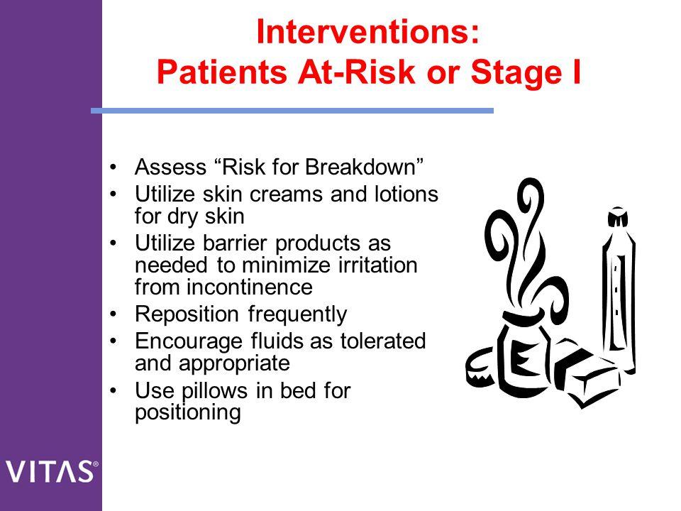 """Interventions: Patients At-Risk or Stage I Assess """"Risk for Breakdown"""" Utilize skin creams and lotions for dry skin Utilize barrier products as needed"""