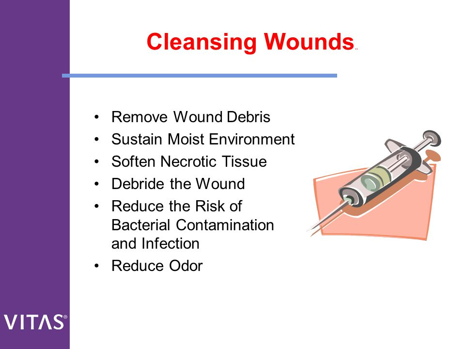 Cleansing Wounds.. Remove Wound Debris Sustain Moist Environment Soften Necrotic Tissue Debride the Wound Reduce the Risk of Bacterial Contamination a