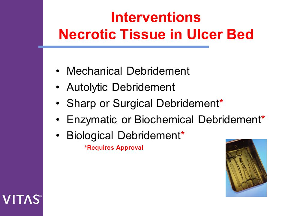 Interventions Necrotic Tissue in Ulcer Bed Mechanical Debridement Autolytic Debridement Sharp or Surgical Debridement* Enzymatic or Biochemical Debrid