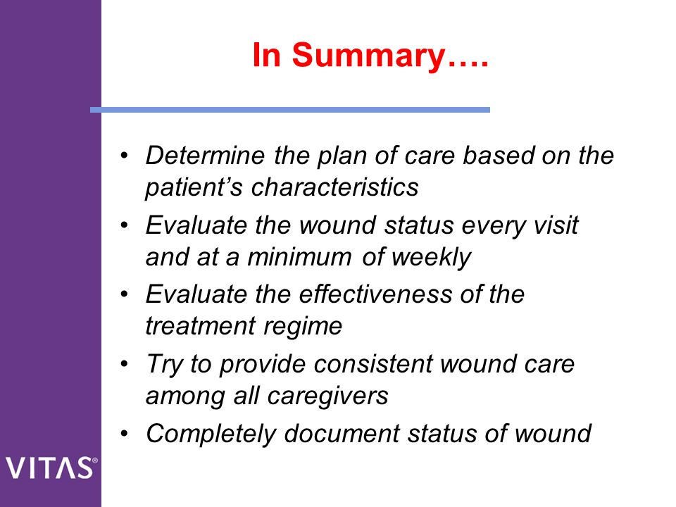 In Summary…. Determine the plan of care based on the patient's characteristics Evaluate the wound status every visit and at a minimum of weekly Evalua