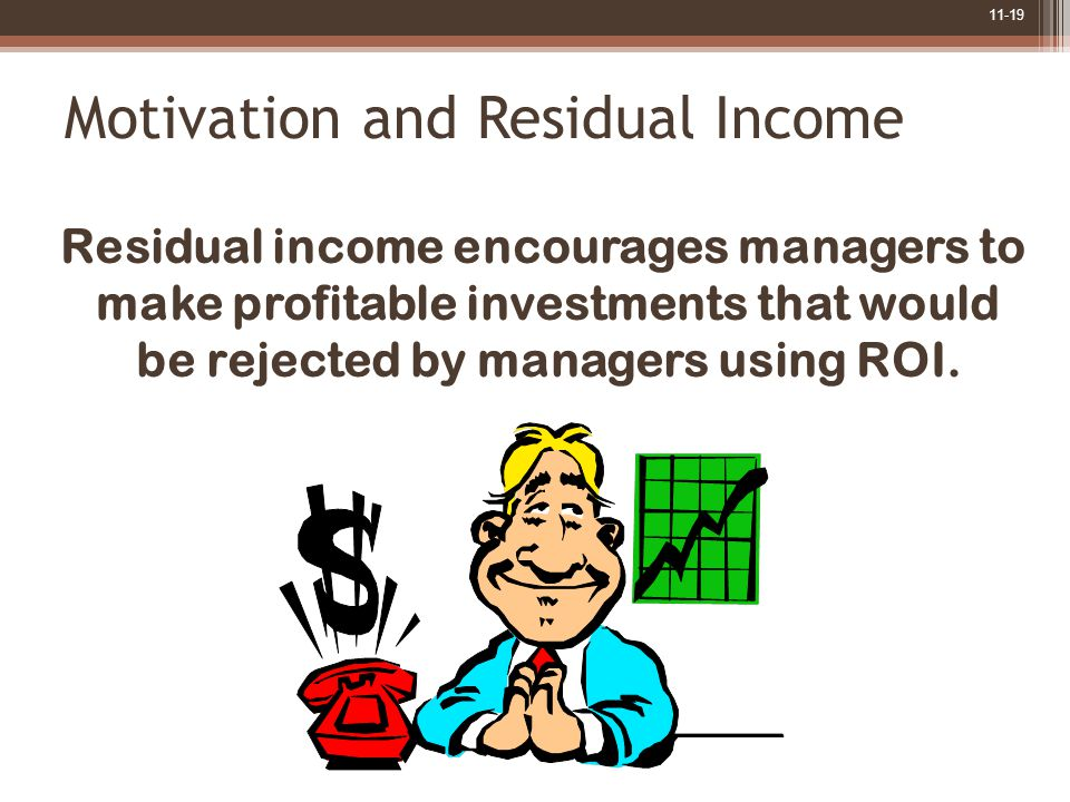 11-19 Motivation and Residual Income Residual income encourages managers to make profitable investments that would be rejected by managers using ROI.